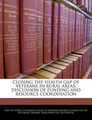 Closing the Health Gap of Veterans in Rural Areas - Discussion of Funding and Resource Coordination (Paperback): United States...