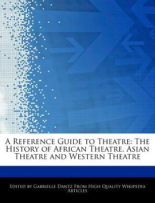 A Reference Guide to Theatre - The History of African Theatre, Asian Theatre and Western Theatre (Paperback): Gabrielle Dantz