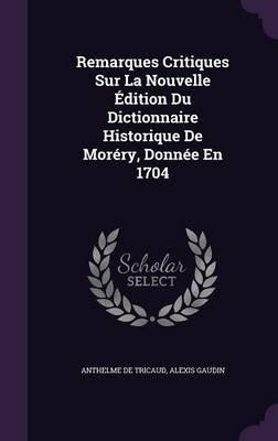 Remarques Critiques Sur La Nouvelle Edition Du Dictionnaire Historique de Morery, Donnee En 1704 (Hardcover): Anthelme De...