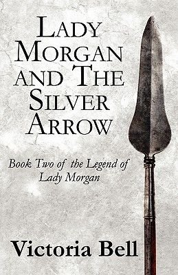 Lady Morgan and the Silver Arrow - Book Two of the Legend of Lady Morgan (Paperback): Victoria Bell