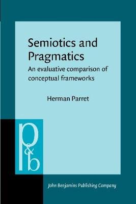 Semiotics and Pragmatics - An evaluative comparison of conceptual frameworks (Paperback): Herman Parret