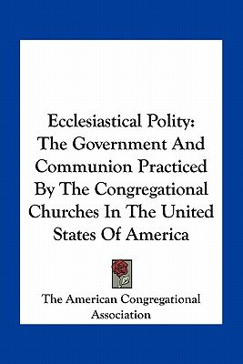 Ecclesiastical Polity - The Government and Communion Practiced by the Congregational Churches in the United States of America...