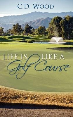 Life Is Like a Golf Course (Paperback): C. D. Wood