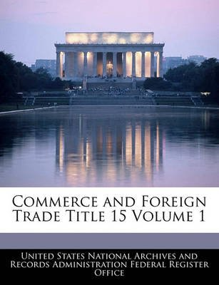 Commerce and Foreign Trade Title 15 Volume 1 (Paperback): United States National Archives and Reco