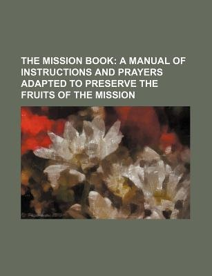 The Mission Book; A Manual of Instructions and Prayers Adapted to Preserve the Fruits of the Mission (Paperback): Anonymous