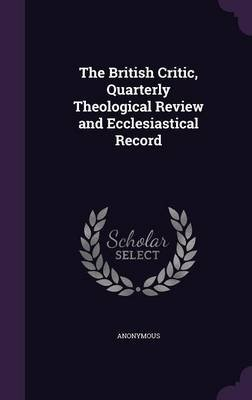 The British Critic, Quarterly Theological Review and Ecclesiastical Record (Hardcover): Anonymous