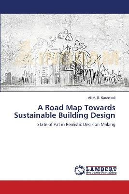 A Road Map Towards Sustainable Building Design (Paperback): Kashkooli Ali M.