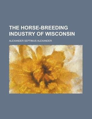 The Horse-Breeding Industry of Wisconsin (Paperback): Alexander Septimus Alexander