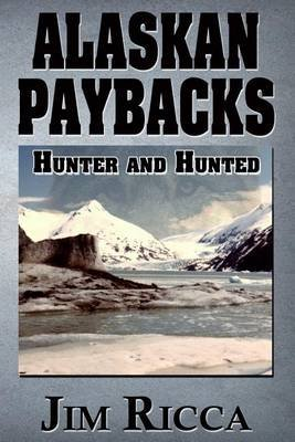 Alaskan Paybacks - Hunter and Hunted in Alaska (Paperback): Jim Ricca