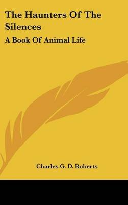 The Haunters of the Silences - A Book of Animal Life (Hardcover): Charles George Douglas Roberts