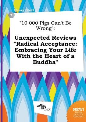 10 000 Pigs Can't Be Wrong - Unexpected Reviews Radical Acceptance: Embracing Your Life with the Heart of a Buddha...