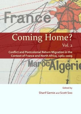 Coming Home?, Vol. 2: Conflict and Postcolonial Return Migration in the Context of France and North Africa, 1962-2009...