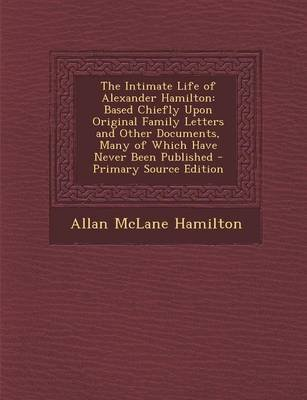 The Intimate Life of Alexander Hamilton - Based Chiefly Upon Original Family Letters and Other Documents, Many of Which Have...