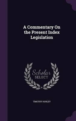 A Commentary on the Present Index Legislation (Hardcover): Timothy Hurley