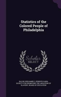 Statistics of the Colored People of Philadelphia (Hardcover): Benjamin C Bacon