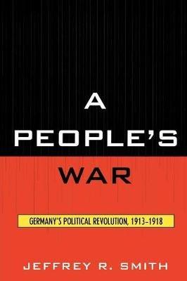A People's War - Germany's Political Revolution, 1913-1918 (Paperback): Jeffrey Smith, Jeffrey R. Smith
