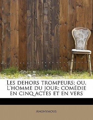 Les Dehors Trompeurs; Ou, L'Homme Du Jour; Com Die En Cinq Actes Et En Vers (English, French, Paperback): Anonymous