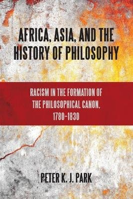 Africa, Asia, and the History of Philosophy - Racism in the Formation of the Philosophical Canon, 1780-1830 (Paperback): Peter...