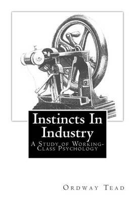 Instincts in Industry - : A Study of Working-Class Psychology (Paperback): Ordway Tead
