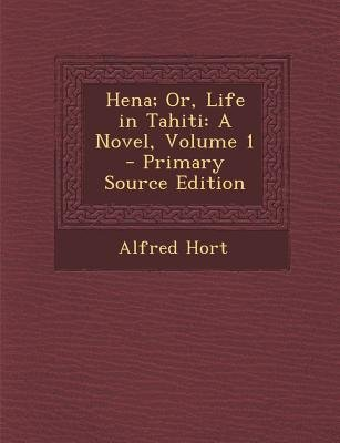 Hena; Or, Life in Tahiti - A Novel, Volume 1 (Paperback, Primary Source): Alfred Hort