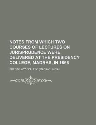 Notes from Which Two Courses of Lectures on Jurisprudence Were Delivered at the Presidency College, Madras, in 1866...