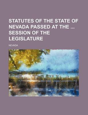 Statutes of the State of Nevada Passed at the Session of the Legislature (Paperback): Nevada