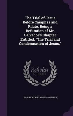 The Trial of Jesus Before Caiaphas and Pilate. Being a Refutation of Mr. Salvador's Chapter Entitled, the Trial and...