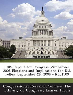 Crs Report for Congress - Zimbabwe: 2008 Elections and Implications for U.S. Policy: September 26, 2008 - Rl34509 (Paperback):...