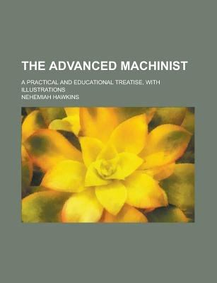 The Advanced Machinist; A Practical and Educational Treatise, with Illustrations (Paperback): Nehemiah Hawkins