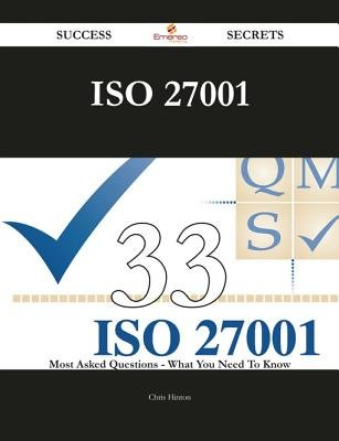 ISO 27001 33 Success Secrets - 33 Most Asked Questions on ISO 27001 - What You Need to Know (Electronic book text): Chris Hinton