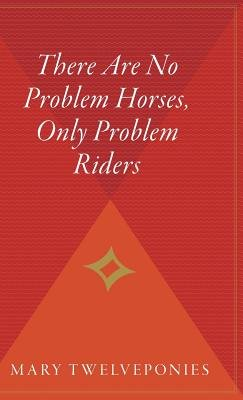 There Are No Problem Horses, Only Problem Riders (Hardcover): Mary Twelveponies
