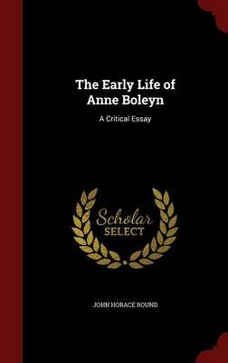 The Early Life of Anne Boleyn - A Critical Essay (Hardcover): John Horace Round