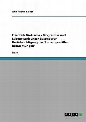 Friedrich Nietzsche - Biographie Und Lebenswerk Unter Besonderer Berucksichtigung Der 'Unzeitgemaen Betrachtungen'...