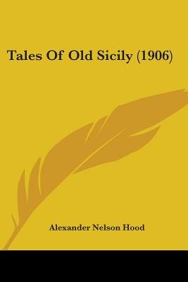 Tales of Old Sicily (1906) (Paperback): Alexander Nelson Hood