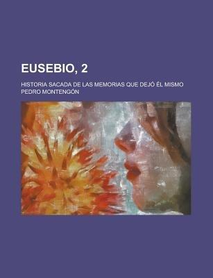 Eusebio, 2; Historia Sacada de Las Memorias Que Dejo El Mismo (English, Spanish, Paperback): United States Government, Pedro De...