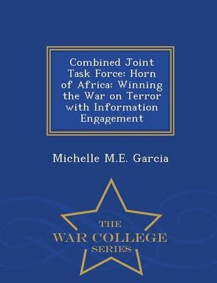 Combined Joint Task Force - Horn of Africa: Winning the War on Terror with Information Engagement - War College Series...