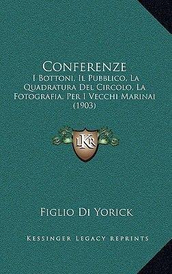 Conferenze - I Bottoni, Il Pubblico, La Quadratura del Circolo, La Fotografia, Per I Vecchi Marinai (1903) (Italian,...