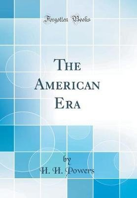 The American Era (Classic Reprint) (Hardcover): H.H. Powers
