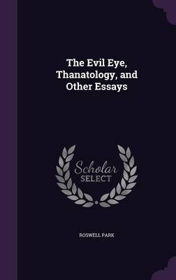 The Evil Eye, Thanatology, and Other Essays (Hardcover): Roswell Park