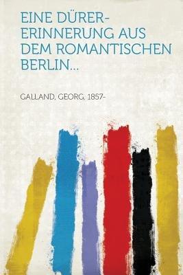Eine Durer-Erinnerung Aus Dem Romantischen Berlin... (German, Paperback): Georg Galland