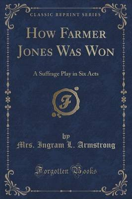 How Farmer Jones Was Won - A Suffrage Play in Six Acts (Classic Reprint) (Paperback): Mrs Ingram L Armstrong