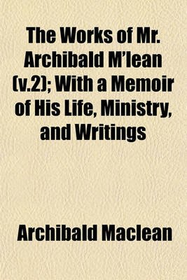 The Works of Mr. Archibald M'Lean (V.2); With a Memoir of His Life, Ministry, and Writings (Paperback): Archibald MacLean