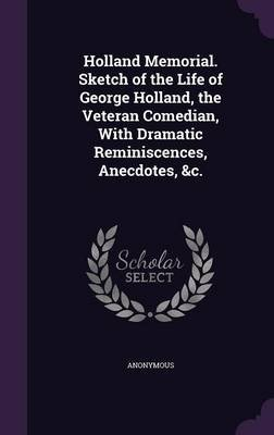 Holland Memorial. Sketch of the Life of George Holland, the Veteran Comedian, with Dramatic Reminiscences, Anecdotes, &C....