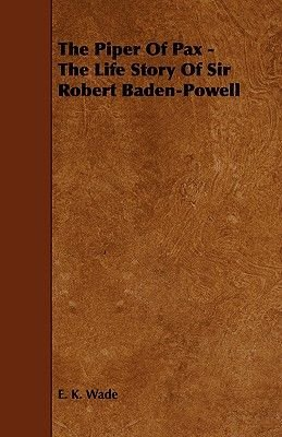The Piper Of Pax - The Life Story Of Sir Robert Baden-Powell (Paperback): E K Wade