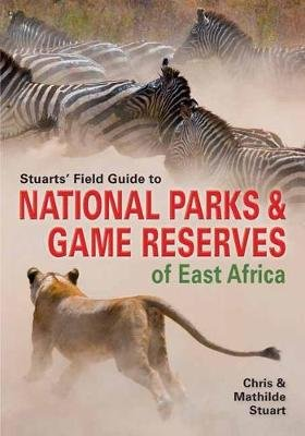 Stuarts' Field Guide To National Parks & Game Reserves Of East Africa (Paperback): Chris Stuart, Mathilde Stuart