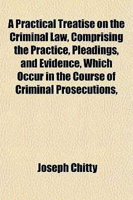 A Practical Treatise on the Criminal Law, Comprising the Practice, Pleadings, and Evidence, Which Occur in the Course of...