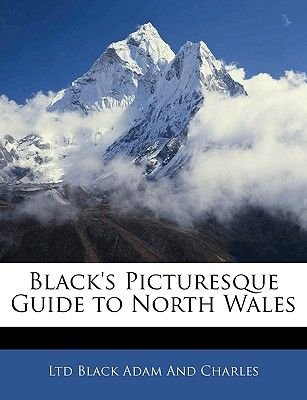 Black's Picturesque Guide to North Wales (Paperback): Ltd Black Adam and Charles