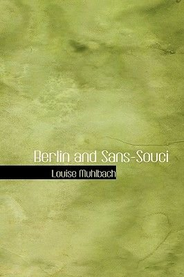 Berlin and Sans-Souci (Hardcover): Louise Muhlbach