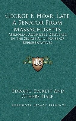 George F. Hoar, Late a Senator from Massachusetts - Memorial Addresses Delivered in the Senate and House of Representatives...