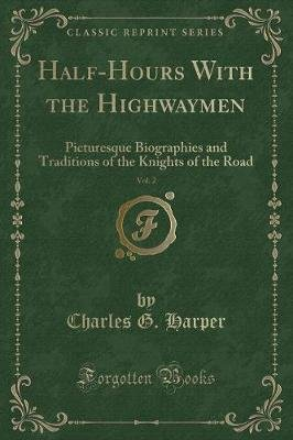Half-Hours with the Highwaymen, Vol. 2 - Picturesque Biographies and Traditions of the Knights of the Road (Classic Reprint)...